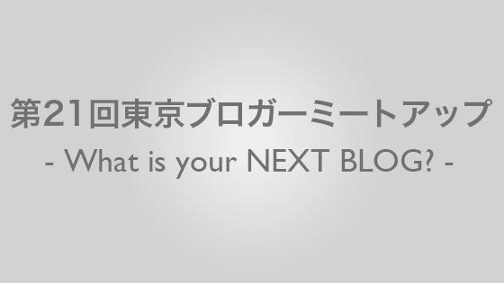第21回東京ブロガーミートアップ